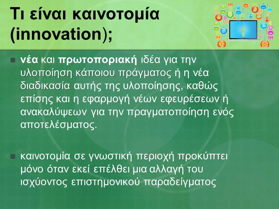 Τι είναι καινοτομία (innovation); υλοποίηση κάποιου πράγματος διαδικασία νέα και πρωτοποριακή ιδέα για την υλοποίηση κάποιου πράγματος ή η νέα διαδικασία αυτής της υλοποίησης, καθώς επίσης και η εφαρμογή νέων εφευρέσεων ή ανακαλύψεων για την πραγματοποίηση ενός αποτελέσματος.
