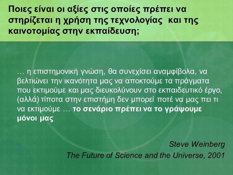 Ποιες είναι οι αξίες στις οποίες πρέπει να στηρίζεται η χρήση της τεχνολογίας και της καινοτομίας στην εκπαίδευση; … η επιστημονική γνώση, θα συνεχίσει αναμφίβολα, να βελτιώνει την ικανότητα μας να αποκτούμε τα πράγματα που εκτιμούμε και μας διευκολύνουν στο εκπαιδευτικό έργο, (αλλά) τίποτα στην επιστήμη δεν μπορεί ποτέ να μας πει τι να εκτιμούμε … το σενάριο πρέπει να το γράψουμε μόνοι μας Steve Weinberg The Future of Science and the Universe, 2001