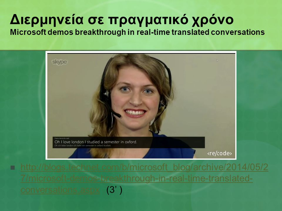Διερμηνεία σε πραγματικό χρόνο Microsoft demos breakthrough in real-time translated conversations http://blogs.technet.com/b/microsoft_blog/archive/2014/05/2 7/microsoft-demos-breakthrough-in-real-time-translated- conversations.aspx (3' ) http://blogs.technet.com/b/microsoft_blog/archive/2014/05/2 7/microsoft-demos-breakthrough-in-real-time-translated- conversations.aspx