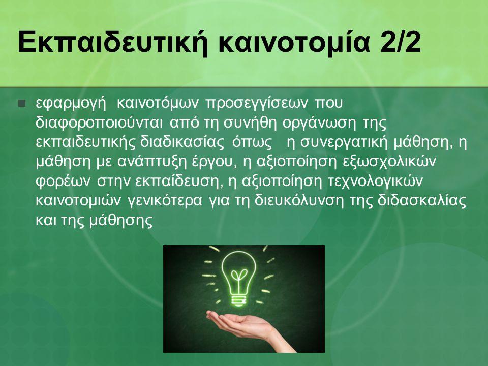 Εκπαιδευτική καινοτομία 2/2 εφαρμογή καινοτόμων προσεγγίσεων που διαφοροποιούνται από τη συνήθη οργάνωση της εκπαιδευτικής διαδικασίας όπως η συνεργατική µάθηση, η µάθηση µε ανάπτυξη έργου, η αξιοποίηση εξωσχολικών φορέων στην εκπαίδευση, η αξιοποίηση τεχνολογικών καινοτομιών γενικότερα για τη διευκόλυνση της διδασκαλίας και της μάθησης