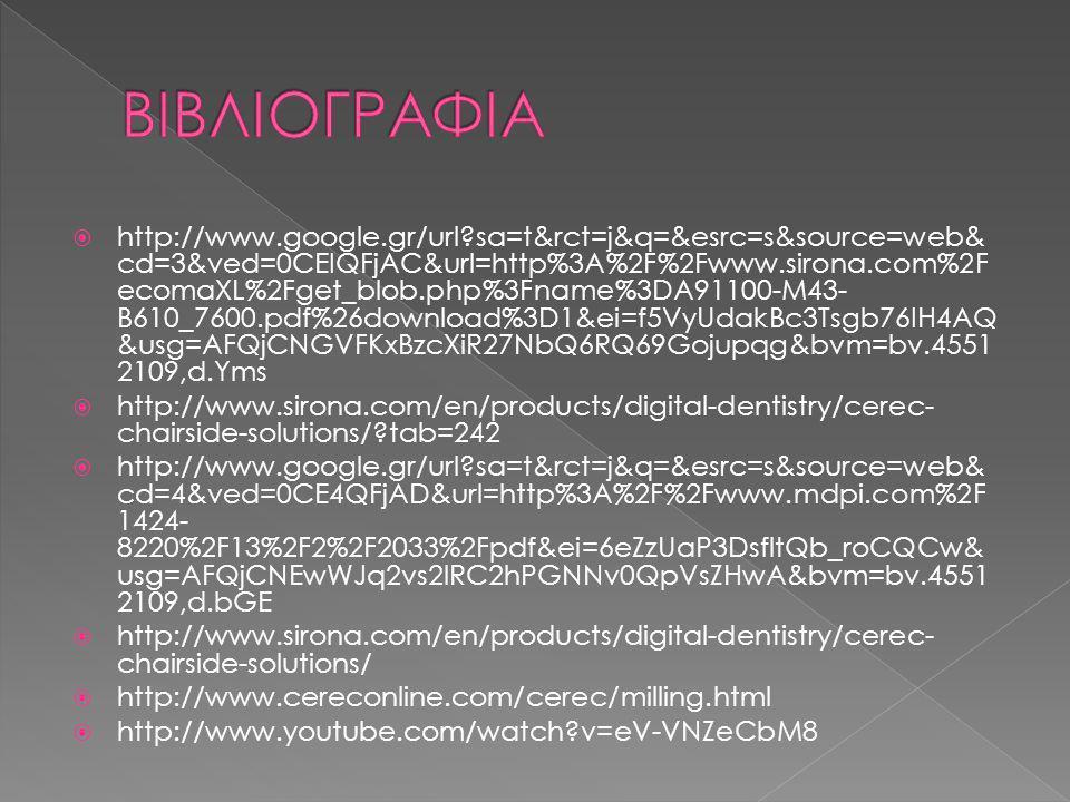  http://www.google.gr/url?sa=t&rct=j&q=&esrc=s&source=web& cd=3&ved=0CEIQFjAC&url=http%3A%2F%2Fwww.sirona.com%2F ecomaXL%2Fget_blob.php%3Fname%3DA91100-M43- B610_7600.pdf%26download%3D1&ei=f5VyUdakBc3Tsgb76IH4AQ &usg=AFQjCNGVFKxBzcXiR27NbQ6RQ69Gojupqg&bvm=bv.4551 2109,d.Yms  http://www.sirona.com/en/products/digital-dentistry/cerec- chairside-solutions/?tab=242  http://www.google.gr/url?sa=t&rct=j&q=&esrc=s&source=web& cd=4&ved=0CE4QFjAD&url=http%3A%2F%2Fwww.mdpi.com%2F 1424- 8220%2F13%2F2%2F2033%2Fpdf&ei=6eZzUaP3DsfltQb_roCQCw& usg=AFQjCNEwWJq2vs2lRC2hPGNNv0QpVsZHwA&bvm=bv.4551 2109,d.bGE  http://www.sirona.com/en/products/digital-dentistry/cerec- chairside-solutions/  http://www.cereconline.com/cerec/milling.html  http://www.youtube.com/watch?v=eV-VNZeCbM8