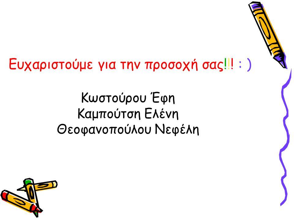Ευχαριστούμε για την προσοχή σας!!! : ) Κωστούρου Έφη Καμπούτση Ελένη Θεοφανοπούλου Νεφέλη