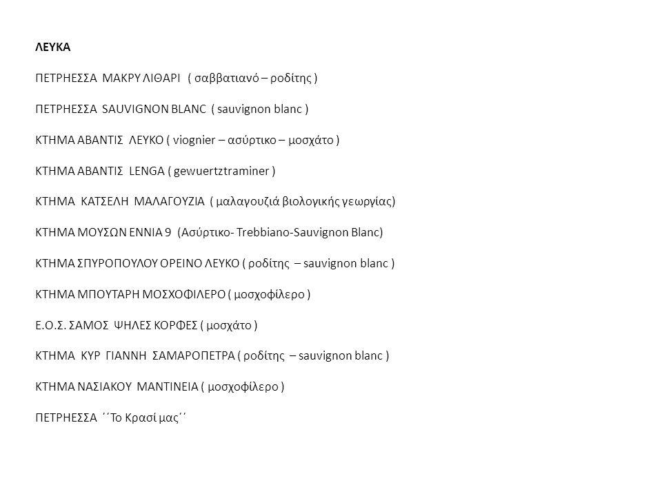 ΕΡΥΘΡΑ ΠΕΤΡΗΕΣΣΑ ΜΑΚΡΥ ΛΙΘΑΡΙ ( cabernet – grenage ) ΠΕΤΡΗΕΣΣΑ CABERNET SAUVIGNON ( cabernet sauvignon – merlot) ΚΤΗΜΑ ΜΟΥΣΩΝ ΕΝΝΙΑ 9 (Cabernet Sauvignon- Merlot –Syrah) ΚΤΗΜΑ ΣΕΜΕΛΗ ΟΡΕΙΝΟΣ ΗΛΙΟΣ ( αγιωργίτικο ) ΚΤΗΜΑ ΑΒΑΝΤΙΣ ΕΡΥΘΡΟ ( grenache rouge – syrah – mourvedre) ΚΤΗΜΑ ΚΥΡ ΓΙΑΝΝΗ ΠΑΡΑΓΚΑ ( ξινόμαυρο – merlot - syrah ) ΠΕΤΡΗΕΣΣΑ ΄΄Το Κρασί μας΄΄ ΡΟΖΕ ΚΤΗΜΑ ΚΥΡ ΓΙΑΝΝΗ ΑΚΑΚΙΕΣ ( ξινόμαυρο ) ΚΤΗΜΑ ΑΒΑΝΤΙΣ ΡΟΖΕ( syrah - grenache ) KTHMA ΣΠΥΡΟΠΟΥΛΟΥ ΜΕΛΙΑΣΤΟ (αγιωργίτικο - μοσχοφίλερο)