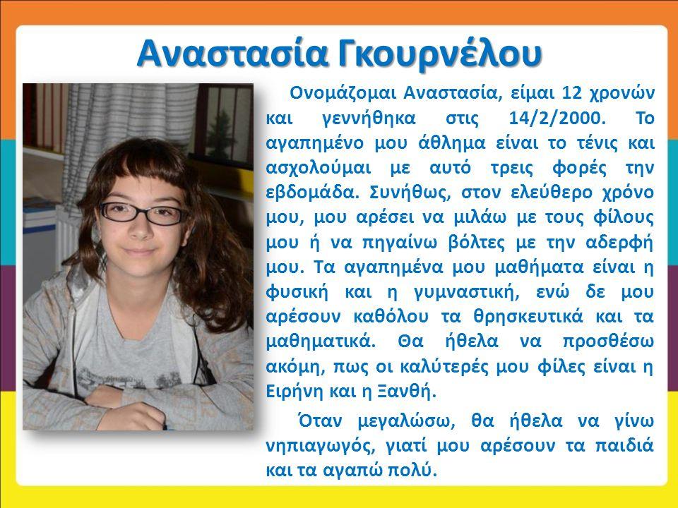 Αναστασία Γκουρνέλου Ονομάζομαι Αναστασία, είμαι 12 χρονών και γεννήθηκα στις 14/2/2000. Το αγαπημένο μου άθλημα είναι το τένις και ασχολούμαι με αυτό
