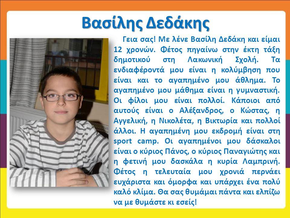 Βασίλης Δεδάκης Γεια σας! Με λένε Βασίλη Δεδάκη και είμαι 12 χρονών. Φέτος πηγαίνω στην έκτη τάξη δημοτικού στη Λακωνική Σχολή. Τα ενδιαφέροντά μου εί