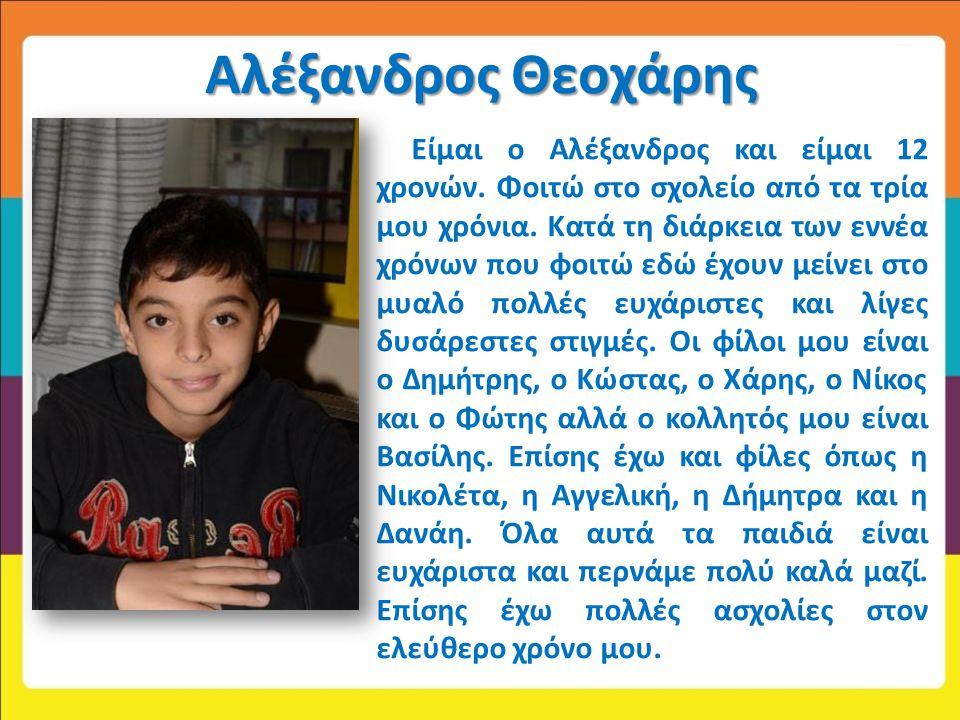 Αλέξανδρος Θεοχάρης Είμαι ο Αλέξανδρος και είμαι 12 χρονών. Φοιτώ στο σχολείο από τα τρία μου χρόνια. Κατά τη διάρκεια των εννέα χρόνων που φοιτώ εδώ