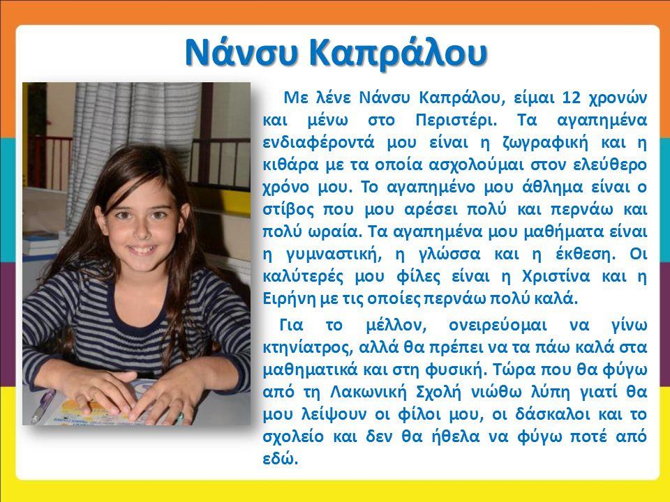 Νάνσυ Καπράλου Με λένε Νάνσυ Καπράλου, είμαι 12 χρονών και μένω στο Περιστέρι. Τα αγαπημένα ενδιαφέροντά μου είναι η ζωγραφική και η κιθάρα με τα οποί