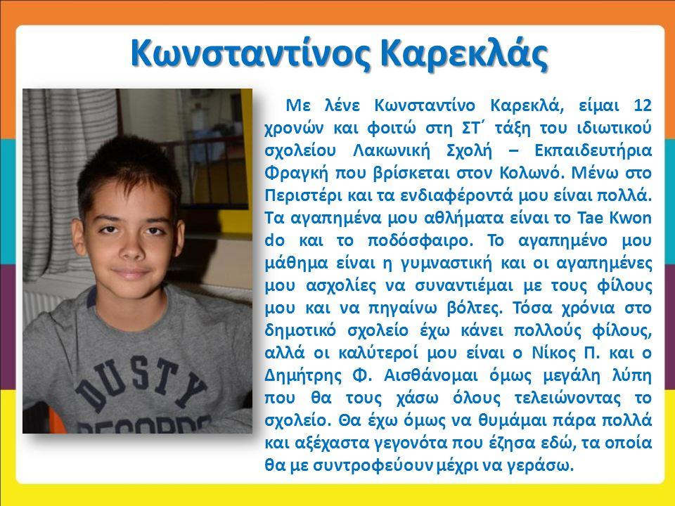 Κωνσταντίνος Καρεκλάς Με λένε Κωνσταντίνο Καρεκλά, είμαι 12 χρονών και φοιτώ στη ΣΤ΄ τάξη του ιδιωτικού σχολείου Λακωνική Σχολή – Εκπαιδευτήρια Φραγκή
