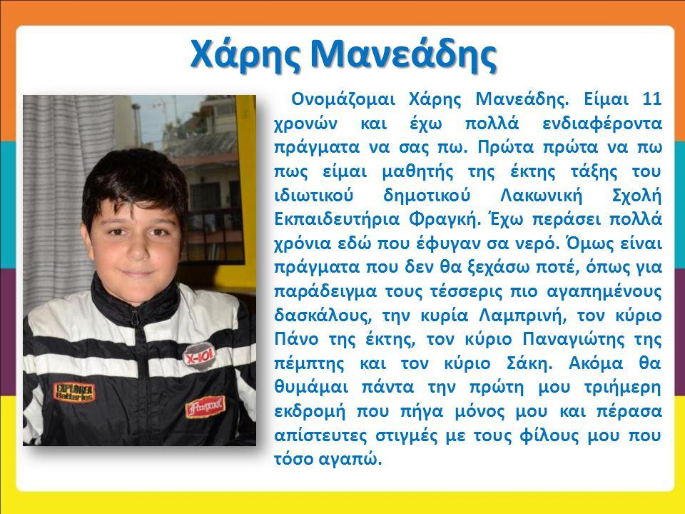 Χάρης Μανεάδης Ονομάζομαι Χάρης Μανεάδης. Είμαι 11 χρονών και έχω πολλά ενδιαφέροντα πράγματα να σας πω. Πρώτα πρώτα να πω πως είμαι μαθητής της έκτης