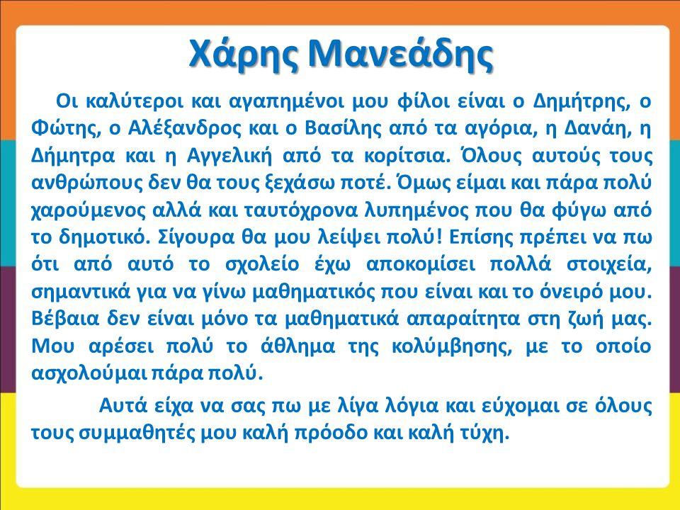 Χάρης Μανεάδης Οι καλύτεροι και αγαπημένοι μου φίλοι είναι ο Δημήτρης, ο Φώτης, ο Αλέξανδρος και ο Βασίλης από τα αγόρια, η Δανάη, η Δήμητρα και η Αγγ