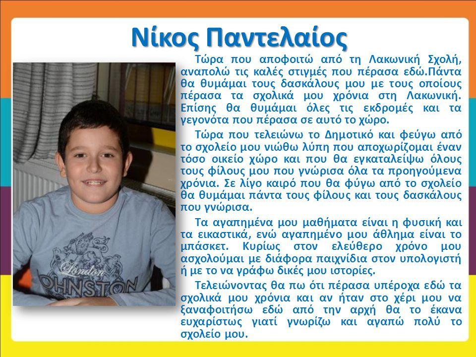 Νίκος Παντελαίος Τώρα που αποφοιτώ από τη Λακωνική Σχολή, αναπολώ τις καλές στιγμές που πέρασα εδώ.Πάντα θα θυμάμαι τους δασκάλους μου με τους οποίους