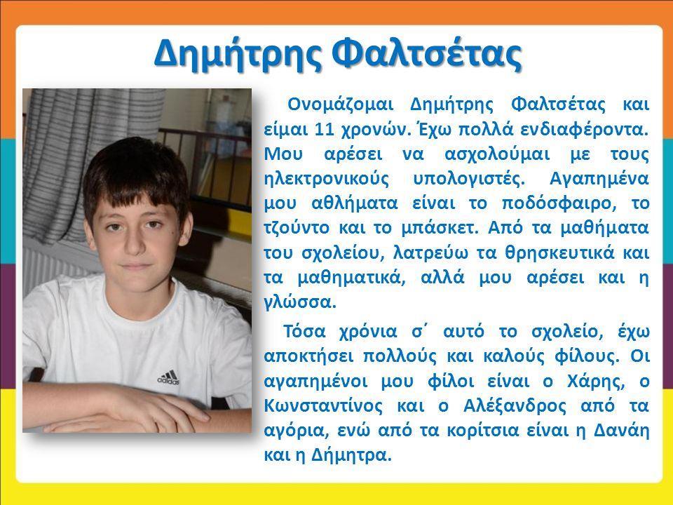 Δημήτρης Φαλτσέτας Ονομάζομαι Δημήτρης Φαλτσέτας και είμαι 11 χρονών. Έχω πολλά ενδιαφέροντα. Μου αρέσει να ασχολούμαι με τους ηλεκτρονικούς υπολογιστ