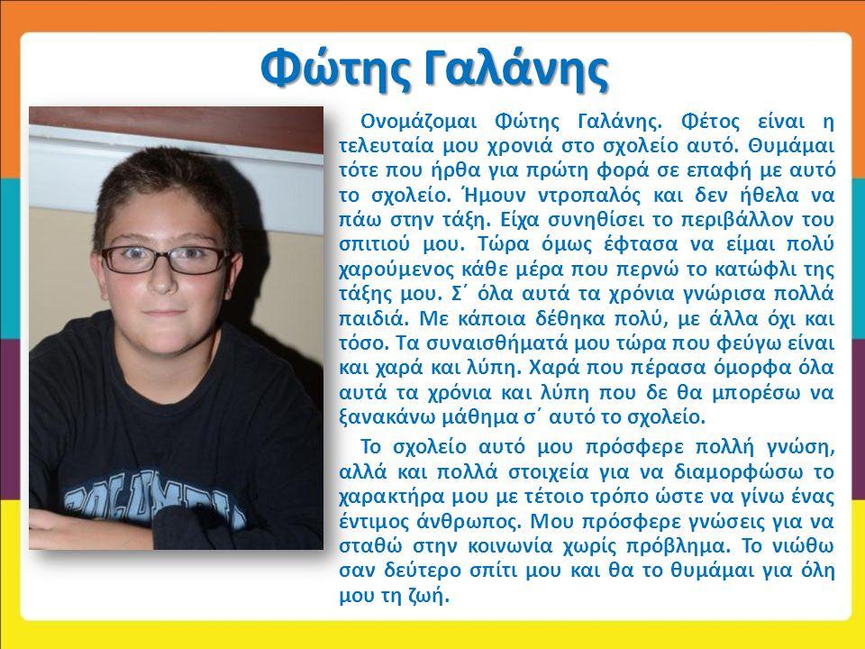 Φώτης Γαλάνης Ονομάζομαι Φώτης Γαλάνης. Φέτος είναι η τελευταία μου χρονιά στο σχολείο αυτό. Θυμάμαι τότε που ήρθα για πρώτη φορά σε επαφή με αυτό το