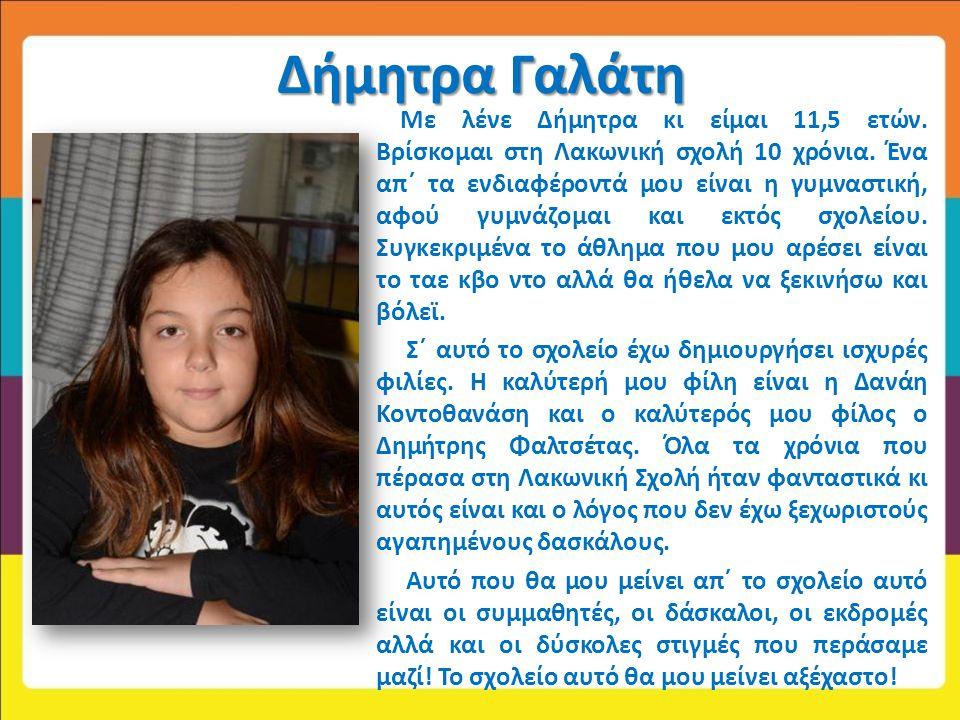 Δήμητρα Γαλάτη Με λένε Δήμητρα κι είμαι 11,5 ετών. Βρίσκομαι στη Λακωνική σχολή 10 χρόνια. Ένα απ΄ τα ενδιαφέροντά μου είναι η γυμναστική, αφού γυμνάζ