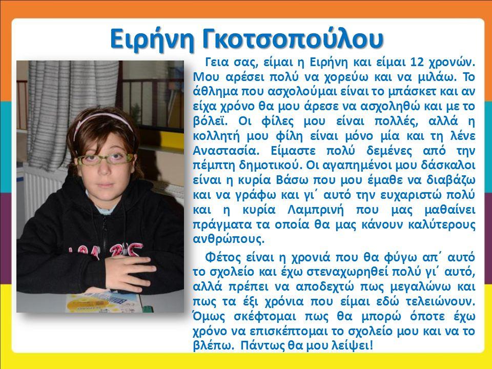 Ειρήνη Γκοτσοπούλου Γεια σας, είμαι η Ειρήνη και είμαι 12 χρονών. Μου αρέσει πολύ να χορεύω και να μιλάω. Το άθλημα που ασχολούμαι είναι το μπάσκετ κα