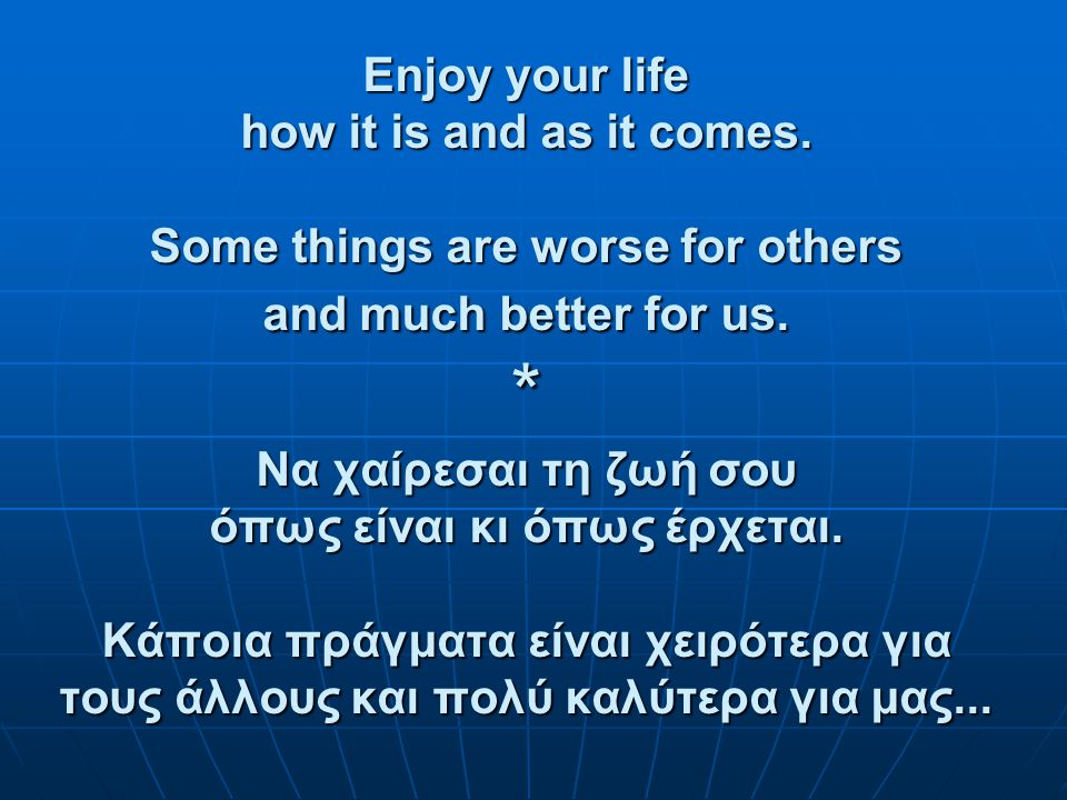 Enjoy your life how it is and as it comes.Some things are worse for others and much better for us.