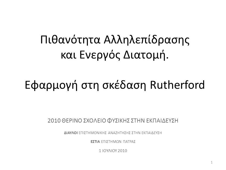 Πιθανότητα Αλληλεπίδρασης και Ενεργός Διατομή. Εφαρμογή στη σκέδαση Rutherford 2010 ΘΕΡΙΝΟ ΣΧΟΛΕΙΟ ΦΥΣΙΚΗΣ ΣΤΗΝ ΕΚΠΑΙΔΕΥΣΗ ΔΙΑΥΛΟΙ ΕΠΙΣΤΗΜΟΝΙΚΗΣ ΑΝΑΖΗ