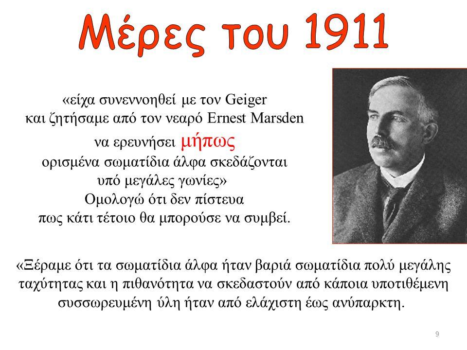 «είχα συνεννοηθεί με τον Geiger και ζητήσαμε από τον νεαρό Ernest Marsden να ερευνήσει μήπως ορισμένα σωματίδια άλφα σκεδάζονται υπό μεγάλες γωνίες» Ο