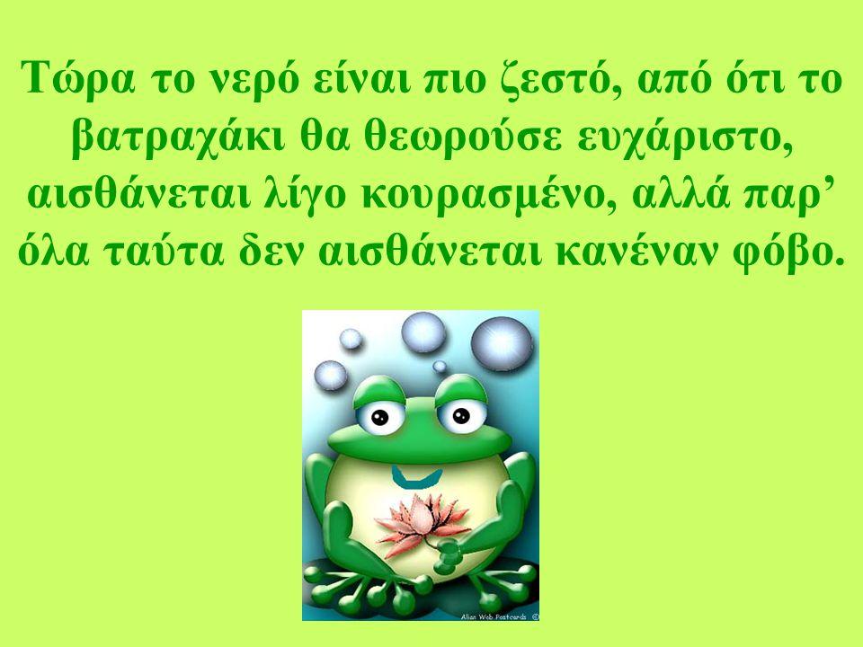 Τώρα το νερό είναι πιο ζεστό, από ότι το βατραχάκι θα θεωρούσε ευχάριστο, αισθάνεται λίγο κουρασμένο, αλλά παρ' όλα ταύτα δεν αισθάνεται κανέναν φόβο.