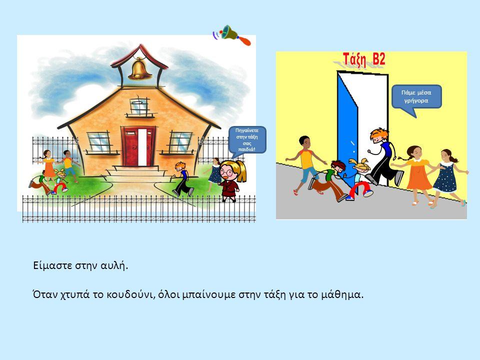 Πηγαίνετε στην τάξη σας παιδιά! Είμαστε στην αυλή. Όταν χτυπά το κουδούνι, όλοι μπαίνουμε στην τάξη για το μάθημα. Πάμε μέσα γρήγορα
