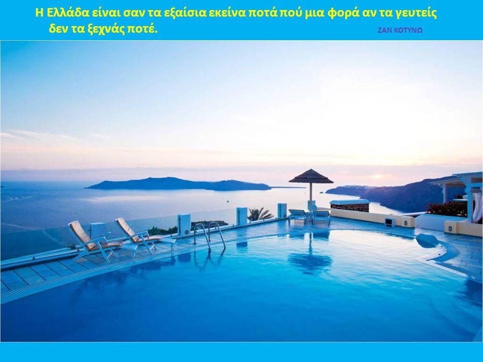 Η Ελλάδα είναι σαν τα εξαίσια εκείνα ποτά πού μια φορά αν τα γευτείς δεν τα ξεχνάς ποτέ. ΖΑΝ ΚΟΤΥΝΩ