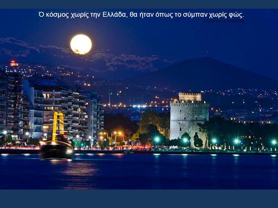 Ό κόσμος χωρίς την Ελλάδα, θα ήταν όπως το σύμπαν χωρίς φώς. JULIEN DE LA GRAVIERE