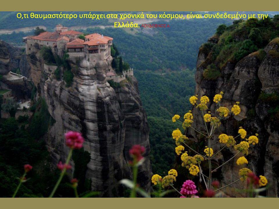 Ο,τι θαυμαστότερο υπάρχει στα χρονικά του κόσμου, είναι συνδεδεμένο με την Ελλάδα. ΛΟΥΔΟΒΙΚΟΣ Α.
