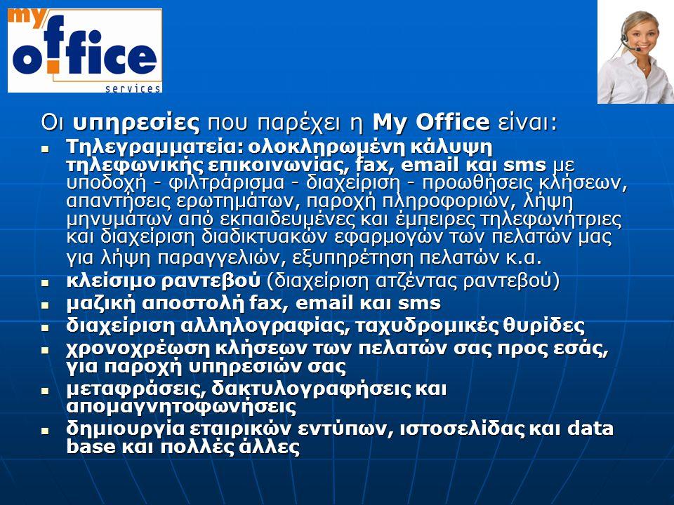 Οι υπηρεσίες που παρέχει η Μy Οffice είναι: Τηλεγραμματεία: ολοκληρωμένη κάλυψη τηλεφωνικής επικοινωνίας, fax, email και sms με υποδοχή - φιλτράρισμα - διαχείριση - προωθήσεις κλήσεων, απαντήσεις ερωτημάτων, παροχή πληροφοριών, λήψη μηνυμάτων από εκπαιδευμένες και έμπειρες τηλεφωνήτριες και διαχείριση διαδικτυακών εφαρμογών των πελατών μας για λήψη παραγγελιών, εξυπηρέτηση πελατών κ.α.