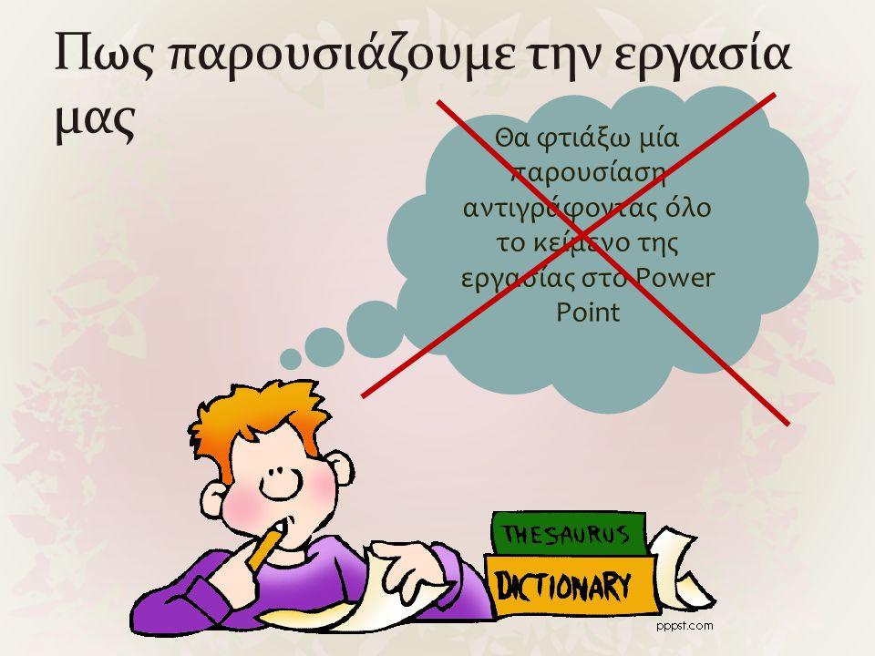 Πως παρουσιάζουμε την εργασία μας Θα φτιάξω μία παρουσίαση αντιγράφοντας όλο το κείμενο της εργασίας στο Power Point