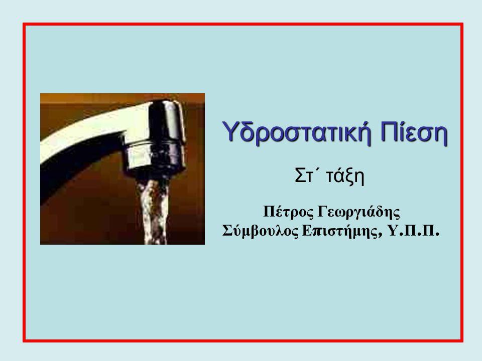 Υδροστατική Πίεση Στ΄ τάξη Πέτρος Γεωργιάδης Σύμβουλος Ε π ιστήμης, Υ. Π. Π.