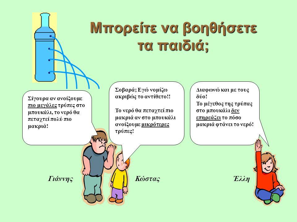 Μπορείτε να βοηθήσετε τα παιδιά; Έλλη Σίγουρα αν ανοίξουμε πιο μεγάλες τρύπες στο μπουκάλι, το νερό θα πεταχτεί πολύ πιο μακριά.
