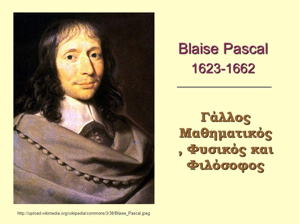 Blaise Pascal 1623-1662 Γάλλος Μαθηματικός, Φυσικός και Φιλόσοφος http://upload.wikimedia.org/wikipedia/commons/3/38/Blaise_Pascal.jpeg