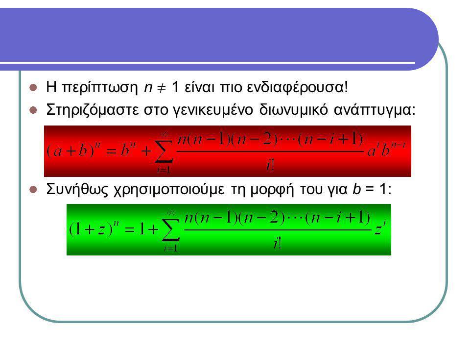 Η περίπτωση n  1 είναι πιο ενδιαφέρουσα! Στηριζόμαστε στο γενικευμένο διωνυμικό ανάπτυγμα: Συνήθως χρησιμοποιούμε τη μορφή του για b = 1: