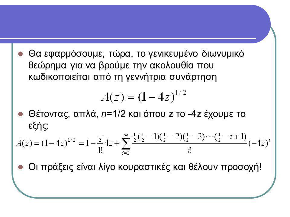 Θα εφαρμόσουμε, τώρα, το γενικευμένο διωνυμικό θεώρημα για να βρούμε την ακολουθία που κωδικοποιείται από τη γεννήτρια συνάρτηση Θέτοντας, απλά, n=1/2 και όπου z το -4z έχουμε το εξής: Οι πράξεις είναι λίγο κουραστικές και θέλουν προσοχή!
