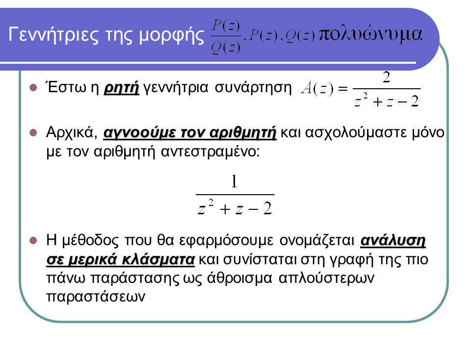ρητή Έστω η ρητή γεννήτρια συνάρτηση αγνοούμε τον αριθμητή Αρχικά, αγνοούμε τον αριθμητή και ασχολούμαστε μόνο με τον αριθμητή αντεστραμένο: Γεννήτριες της μορφής ανάλυση σε μερικά κλάσματα Η μέθοδος που θα εφαρμόσουμε ονομάζεται ανάλυση σε μερικά κλάσματα και συνίσταται στη γραφή της πιο πάνω παράστασης ως άθροισμα απλούστερων παραστάσεων