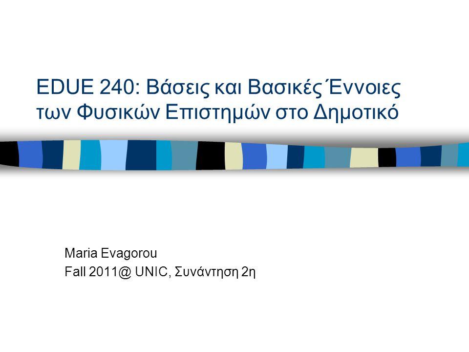 EDUE 240: Βάσεις και Βασικές Έννοιες των Φυσικών Επιστημών στο Δημοτικό Maria Evagorou Fall 2011@ UNIC, Συνάντηση 2η