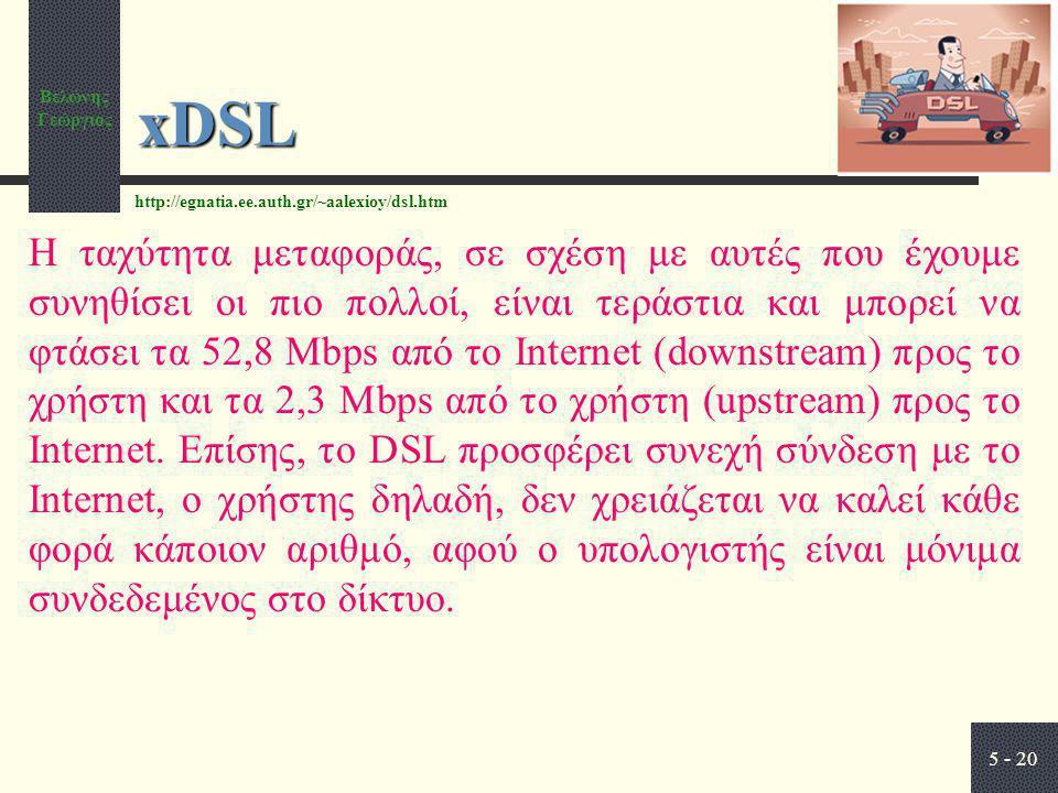 Βελώνης Γεώργιος 5 - 20 xDSL Η ταχύτητα μεταφοράς, σε σχέση με αυτές που έχουμε συνηθίσει οι πιο πολλοί, είναι τεράστια και μπορεί να φτάσει τα 52,8 Mbps από το Internet (downstream) προς το χρήστη και τα 2,3 Mbps από το χρήστη (upstream) προς το Internet.
