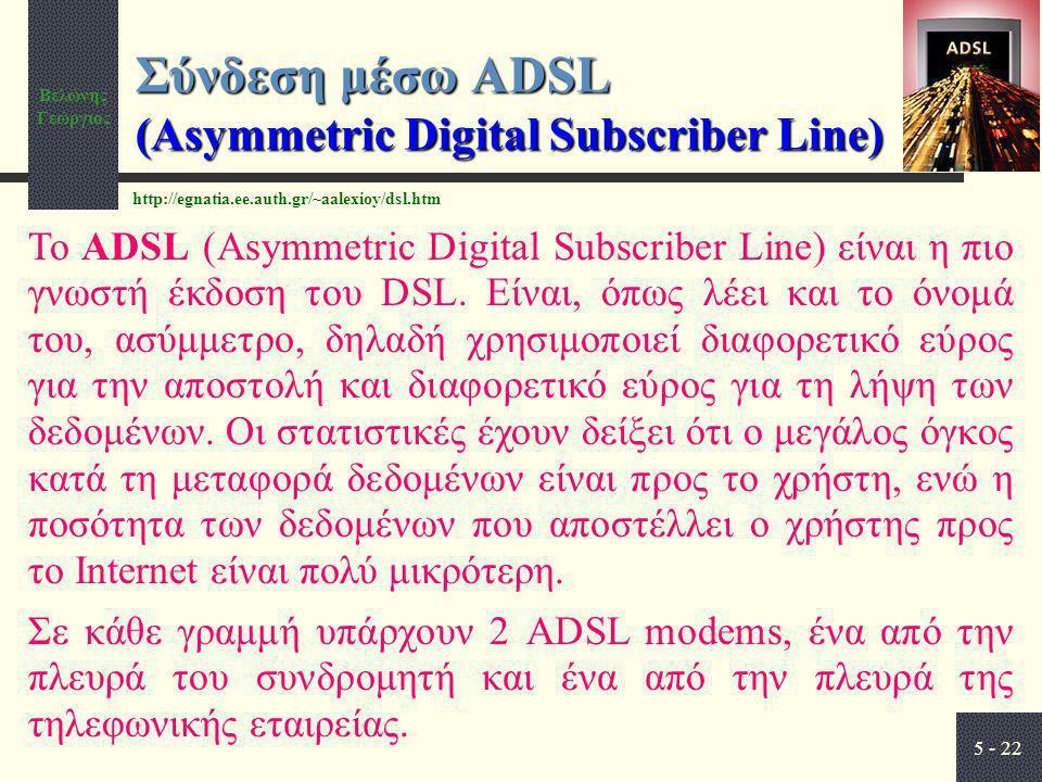 Βελώνης Γεώργιος 5 - 22 Σύνδεση μέσω ADSL (Asymmetric Digital Subscriber Line) Το ADSL (Asymmetric Digital Subscriber Line) είναι η πιο γνωστή έκδοση του DSL.