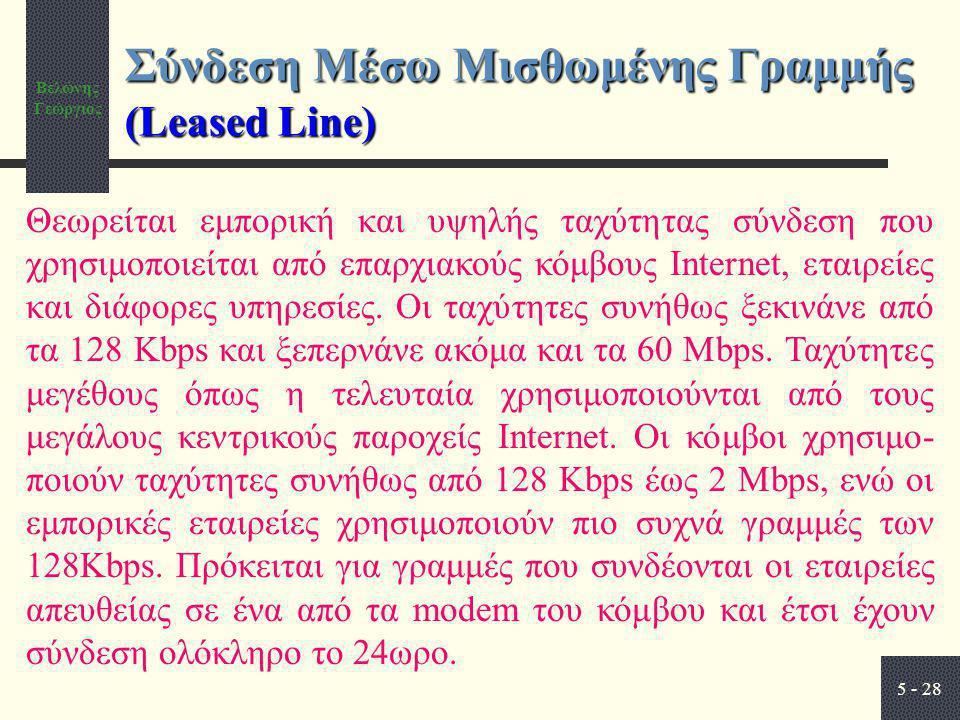 Βελώνης Γεώργιος 5 - 28 Σύνδεση Μέσω Μισθωμένης Γραμμής (Leased Line) Θεωρείται εμπορική και υψηλής ταχύτητας σύνδεση που χρησιμοποιείται από επαρχιακούς κόμβους Internet, εταιρείες και διάφορες υπηρεσίες.
