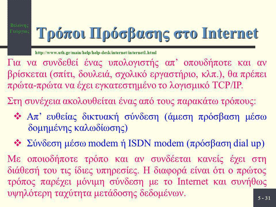 Βελώνης Γεώργιος 5 - 31 Τρόποι Πρόσβασης στο Internet Για να συνδεθεί ένας υπολογιστής απ' οπουδήποτε και αν βρίσκεται (σπίτι, δουλειά, σχολικό εργαστήριο, κλπ.), θα πρέπει πρώτα-πρώτα να έχει εγκατεστημένο το λογισμικό TCP/IP.
