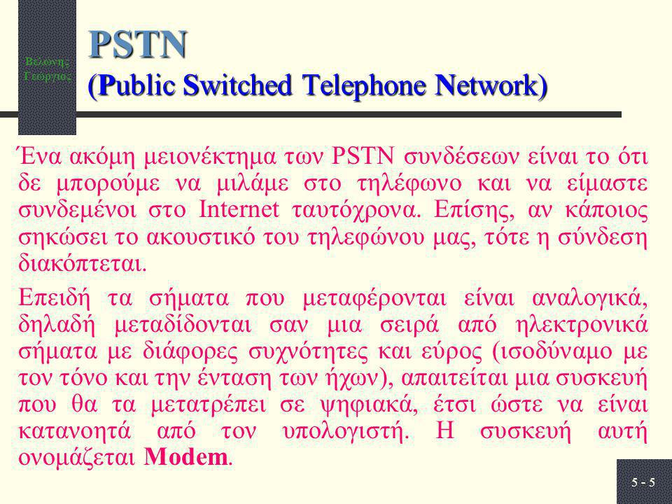 Βελώνης Γεώργιος 5 - 5 PSTN (Public Switched Telephone Network) Ένα ακόμη μειονέκτημα των PSTN συνδέσεων είναι το ότι δε μπορούμε να μιλάμε στο τηλέφωνο και να είμαστε συνδεμένοι στο Internet ταυτόχρονα.