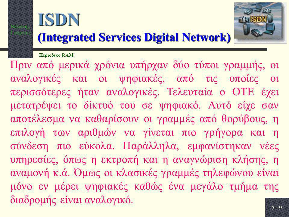 Βελώνης Γεώργιος 5 - 9 ISDN (Integrated Services Digital Network) Πριν από μερικά χρόνια υπήρχαν δύο τύποι γραμμής, οι αναλογικές και οι ψηφιακές, από τις οποίες οι περισσότερες ήταν αναλογικές.