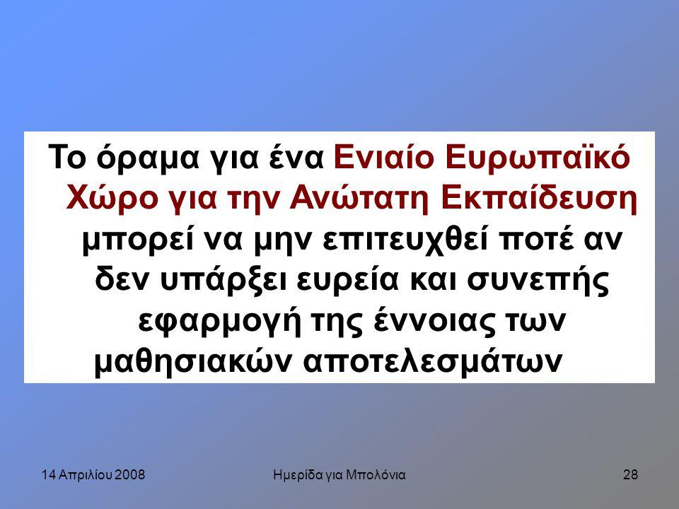 14 Απριλίου 2008Ημερίδα για Μπολόνια28 Το όραμα για ένα Ενιαίο Ευρωπαϊκό Χώρο για την Ανώτατη Εκπαίδευση μπορεί να μην επιτευχθεί ποτέ αν δεν υπάρξει ευρεία και συνεπής εφαρμογή της έννοιας των μαθησιακών αποτελεσμάτων