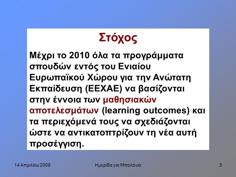 14 Απριλίου 2008Ημερίδα για Μπολόνια3 Στόχος Μέχρι το 2010 όλα τα προγράμματα σπουδών εντός του Ενιαίου Ευρωπαϊκού Χώρου για την Ανώτατη Εκπαίδευση (ΕΕΧΑΕ) να βασίζονται στην έννοια των μαθησιακών αποτελεσμάτων (learning outcomes) και τα περιεχόμενά τους να σχεδιάζονται ώστε να αντικατοπτρίζουν τη νέα αυτή προσέγγιση.
