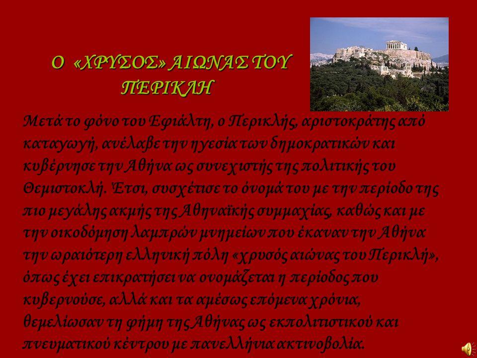 Ο «ΧΡΥΣΟΣ» ΑΙΩΝΑΣ ΤΟΥ ΠΕΡΙΚΛΗ Μετά το φόνο του Εφιάλτη, ο Περικλής, αριστοκράτης από καταγωγή, ανέλαβε την ηγεσία των δημοκρατικών και κυβέρνησε την Α