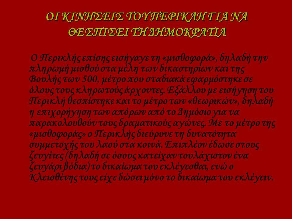 ΟΙ ΚΙΝΗΣΕΙΣ ΤΟΥ ΠΕΡΙΚΛΗ ΓΙΑ ΝΑ ΘΕΣΠΙΣΕΙ ΤΗ ΔΗΜΟΚΡΑΤΙΑ Ο Περικλής επίσης εισήγαγε τη «μισθοφορά», δηλαδή την πληρωμή μισθού στα μέλη των δικαστηρίων και της Βουλής των 500, μέτρο που σταδιακά εφαρμόστηκε σε όλους τους κληρωτούς άρχοντες.