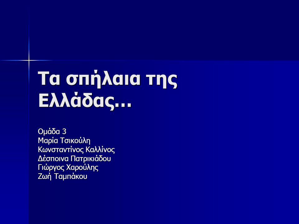 Τα σπήλαια της Ελλάδας… Ομάδα 3 Μαρία Τσικούλη Κωνσταντίνος Καλλίνος Δέσποινα Πατρικιάδου Γιώργος Χαρούλης Ζωή Ταμπάκου