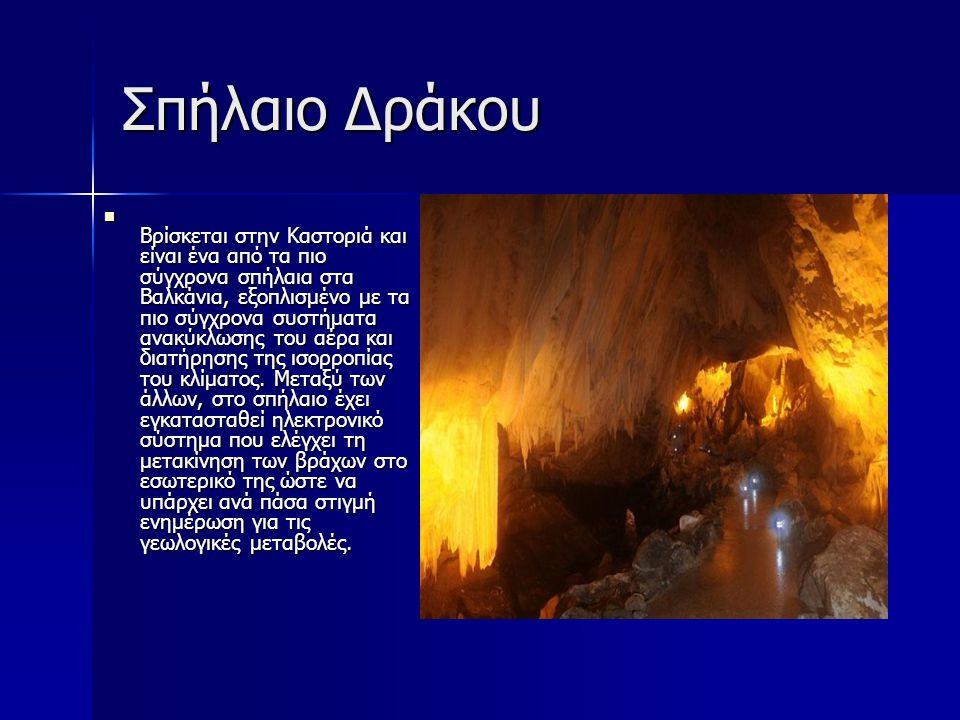 Σπήλαιο Δράκου Βρίσκεται στην Καστοριά και είναι ένα από τα πιο σύγχρονα σπήλαια στα Βαλκάνια, εξοπλισμένο με τα πιο σύγχρονα συστήματα ανακύκλωσης το
