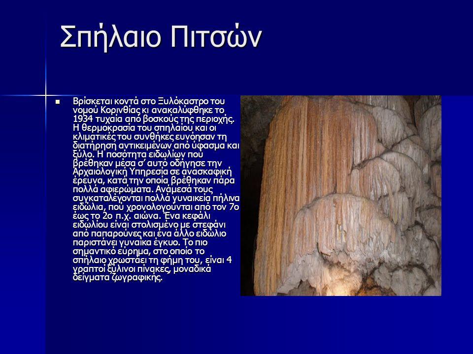 Σπήλαιο Πιτσών Βρίσκεται κοντά στο Ξυλόκαστρο του νομού Κορινθίας κι ανακαλύφθηκε το 1934 τυχαία από βοσκούς της περιοχής. Η θερμοκρασία του σπηλαίου