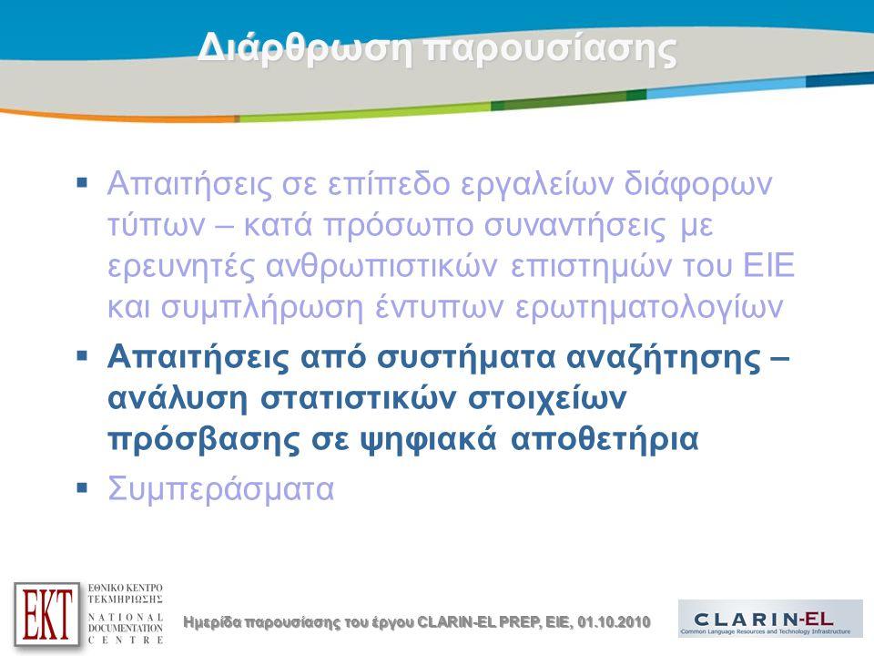 Title of the presentation | Date |14 Διάρθρωση παρουσίασης  Απαιτήσεις σε επίπεδο εργαλείων διάφορων τύπων – κατά πρόσωπο συναντήσεις με ερευνητές ανθρωπιστικών επιστημών του ΕΙΕ και συμπλήρωση έντυπων ερωτηματολογίων  Απαιτήσεις από συστήματα αναζήτησης – ανάλυση στατιστικών στοιχείων πρόσβασης σε ψηφιακά αποθετήρια  Συμπεράσματα Ημερίδα παρουσίασης του έργου CLARIN-EL PREP, EIE, 01.10.2010